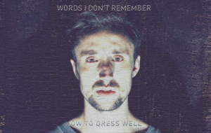 how-to-dress-well-words-i-dont-remember